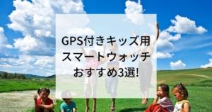GPS付きキッズ用スマートウォッチおすすめ3選