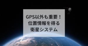 GPS以外も重要。位置情報を得る衛星システムアイキャッチ画像