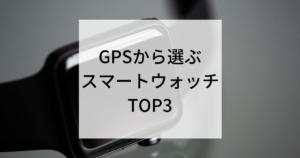 GPSから選ぶスマートウォッチTOP3
